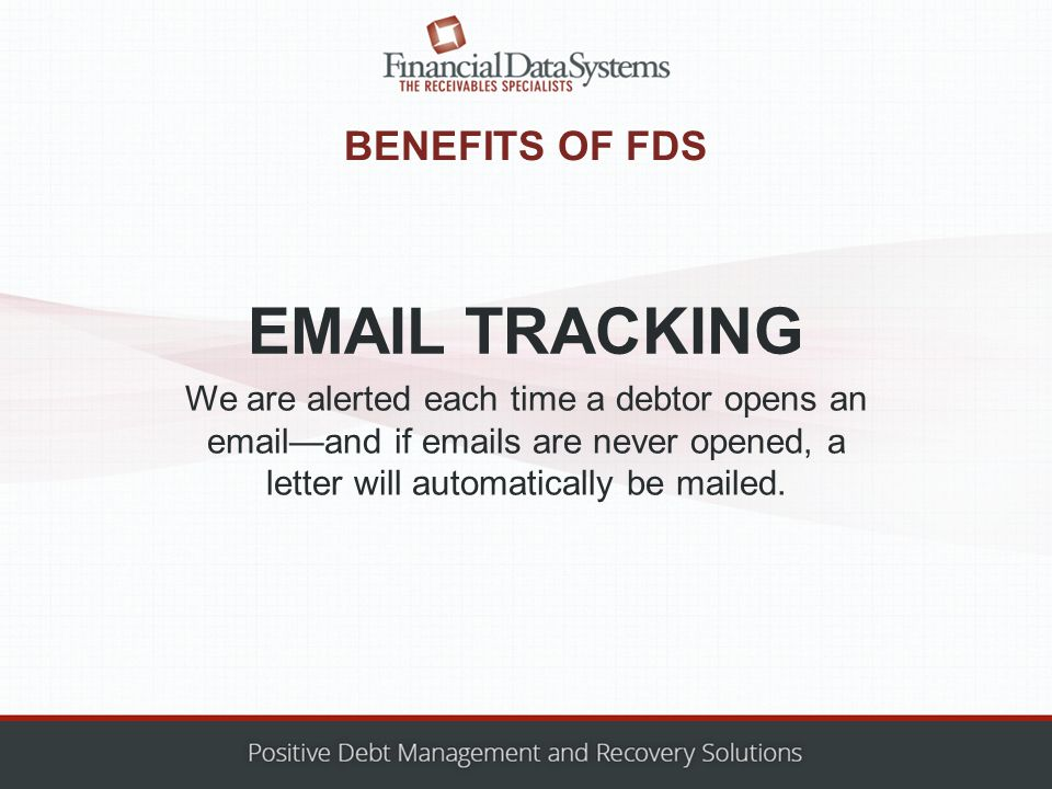 BENEFITS OF FDS We are alerted each time a debtor opens an email—and if emails are never opened, a letter will automatically be mailed.