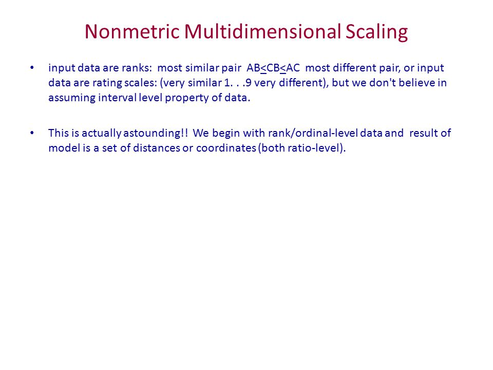 Nonmetric Multidimensional Scaling input data are ranks: most similar pair AB<CB<AC most different pair, or input data are rating scales: (very similar 1...9 very different), but we don t believe in assuming interval level property of data.