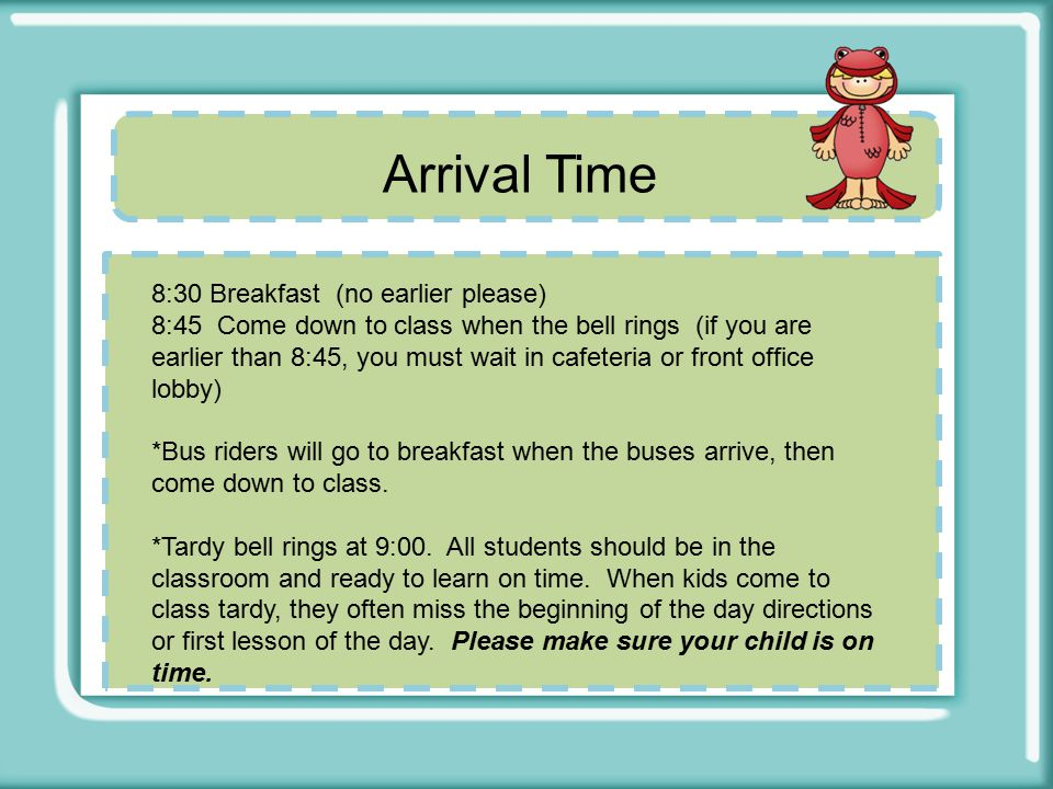 Arrival Time 8:30 Breakfast (no earlier please) 8:45 Come down to class when the bell rings (if you are earlier than 8:45, you must wait in cafeteria or front office lobby) *Bus riders will go to breakfast when the buses arrive, then come down to class.