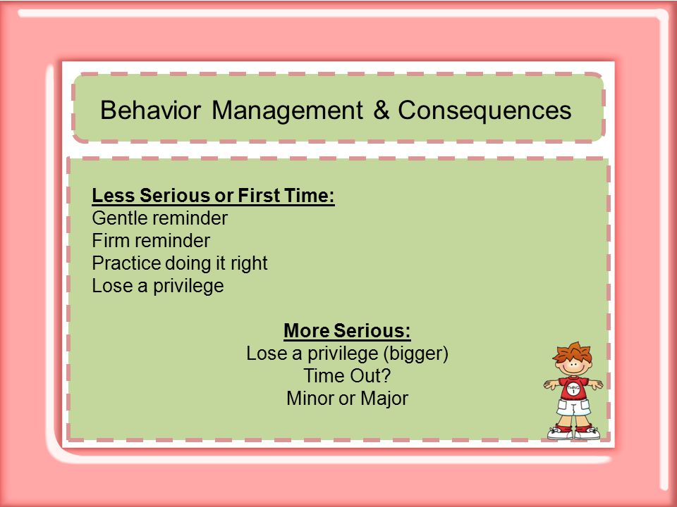 Behavior Management & Consequences Less Serious or First Time: Gentle reminder Firm reminder Practice doing it right Lose a privilege More Serious: Lose a privilege (bigger) Time Out.