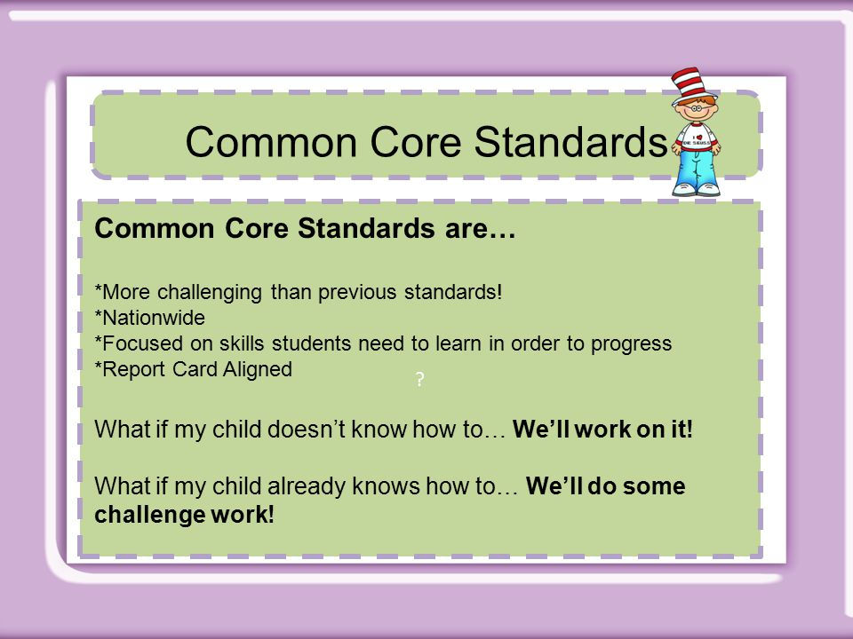 Common Core Standards Common Core Standards are… *More challenging than previous standards.