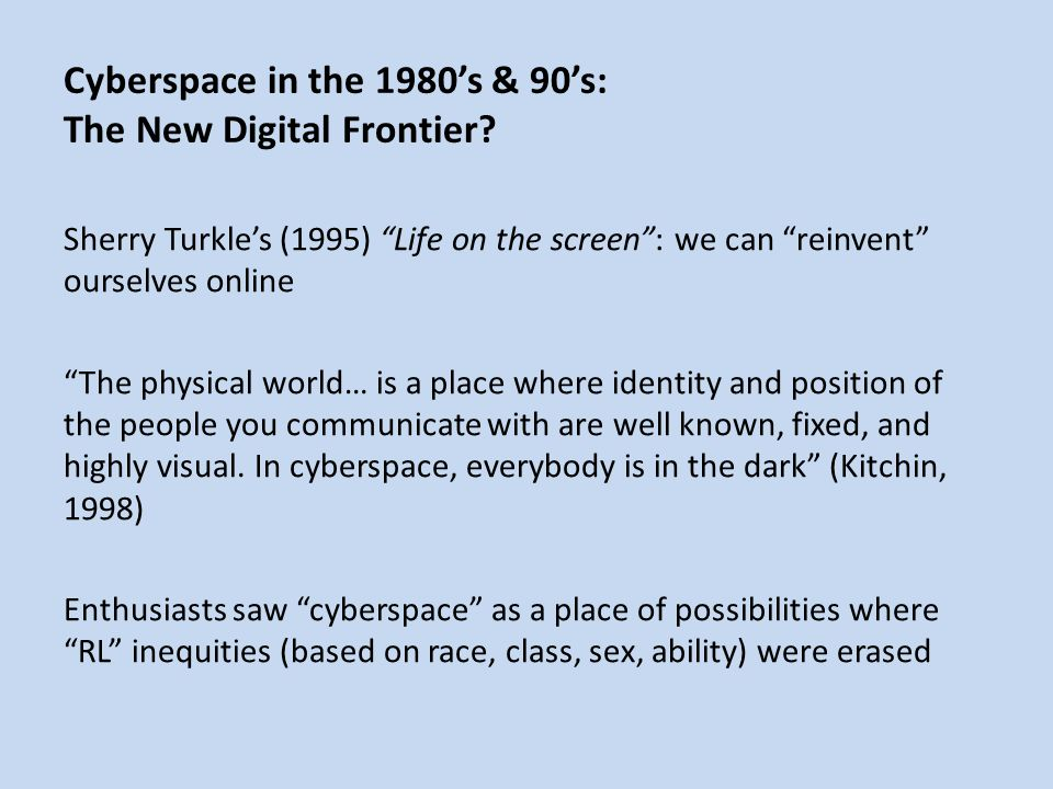 Sherry Turkle's (1995) Life on the screen : we can reinvent ourselves online The physical world… is a place where identity and position of the people you communicate with are well known, fixed, and highly visual.