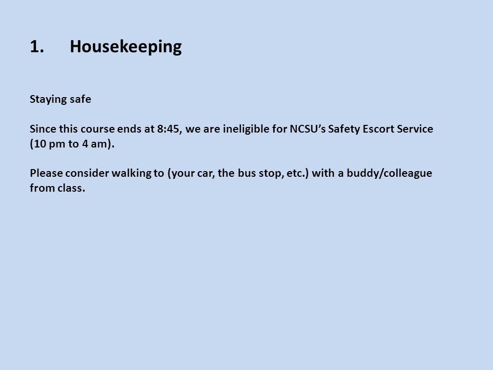 1.Housekeeping Staying safe Since this course ends at 8:45, we are ineligible for NCSU's Safety Escort Service (10 pm to 4 am).
