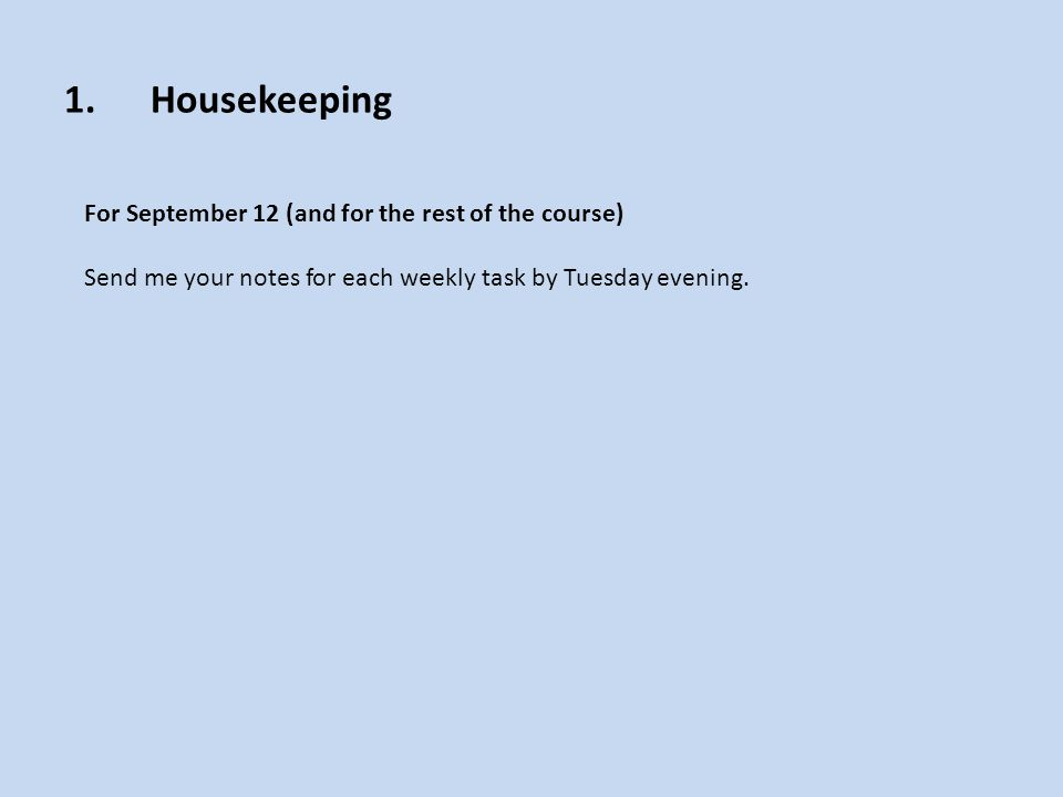 1.Housekeeping For September 12 (and for the rest of the course) Send me your notes for each weekly task by Tuesday evening.