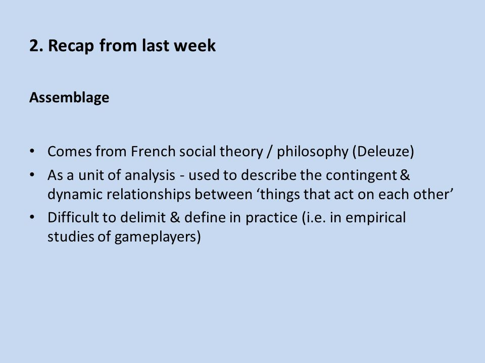 Assemblage Comes from French social theory / philosophy (Deleuze) As a unit of analysis - used to describe the contingent & dynamic relationships between 'things that act on each other' Difficult to delimit & define in practice (i.e.