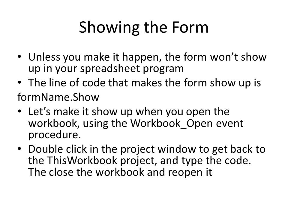 Showing the Form Unless you make it happen, the form won't show up in your spreadsheet program The line of code that makes the form show up is formName.Show Let's make it show up when you open the workbook, using the Workbook_Open event procedure.