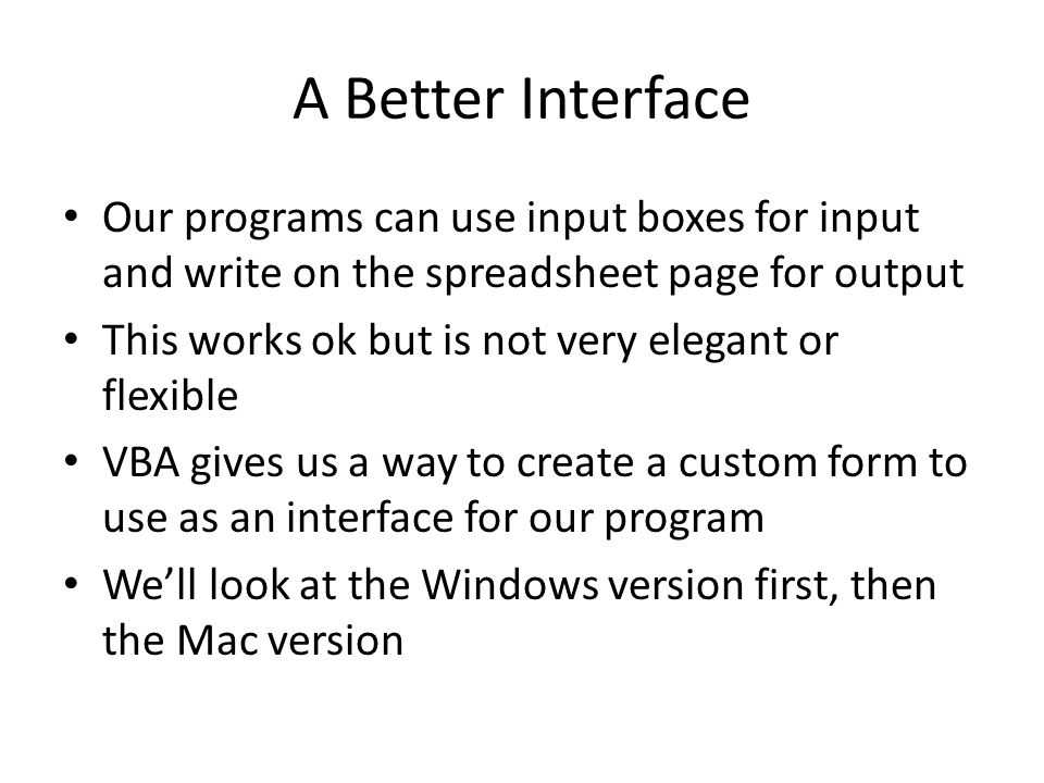 A Better Interface Our programs can use input boxes for input and write on the spreadsheet page for output This works ok but is not very elegant or flexible VBA gives us a way to create a custom form to use as an interface for our program We'll look at the Windows version first, then the Mac version