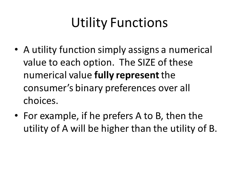 Utility Functions A utility function simply assigns a numerical value to each option. The SIZE of these numerical value fully represent the consumer's
