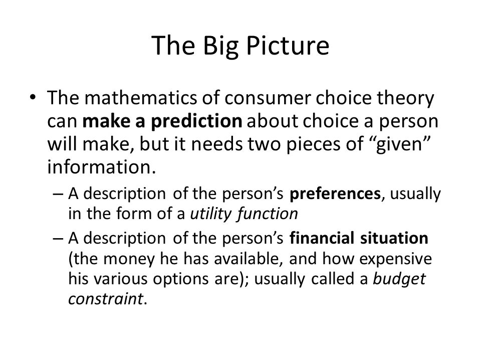 "The Big Picture The mathematics of consumer choice theory can make a prediction about choice a person will make, but it needs two pieces of ""given"" in"