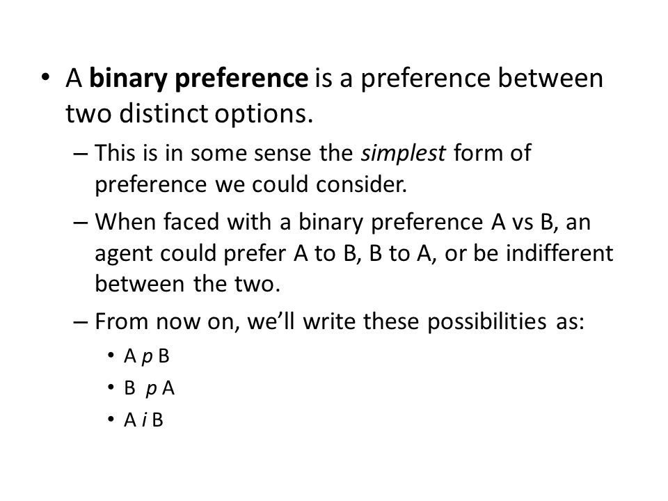 A binary preference is a preference between two distinct options. – This is in some sense the simplest form of preference we could consider. – When fa