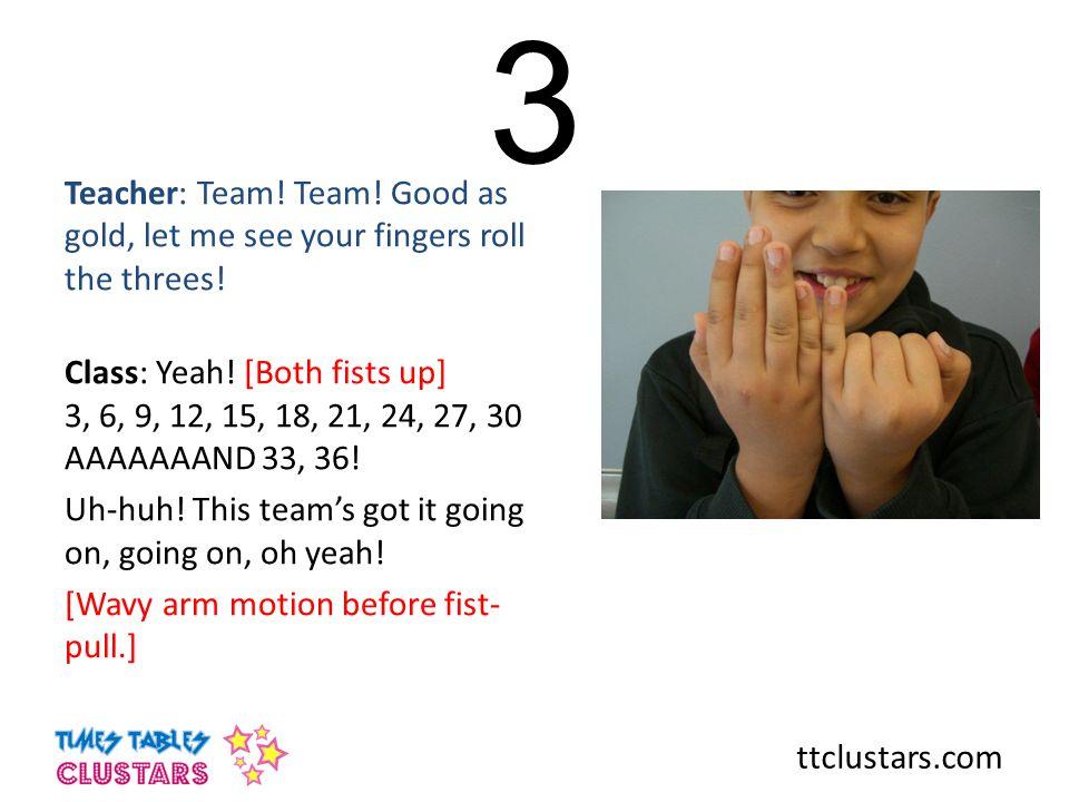 ttclustars.com 3 Teacher: Team.Team. Good as gold, let me see your fingers roll the threes.