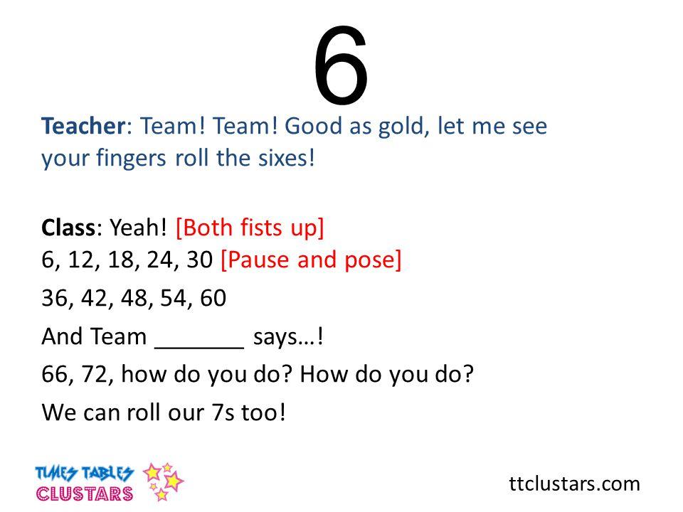 ttclustars.com 6 Teacher: Team.Team. Good as gold, let me see your fingers roll the sixes.