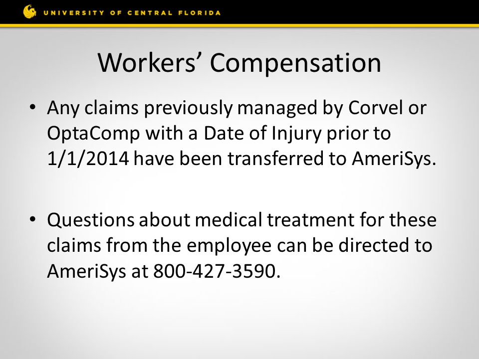 Workers' Compensation Any claims previously managed by Corvel or OptaComp with a Date of Injury prior to 1/1/2014 have been transferred to AmeriSys.