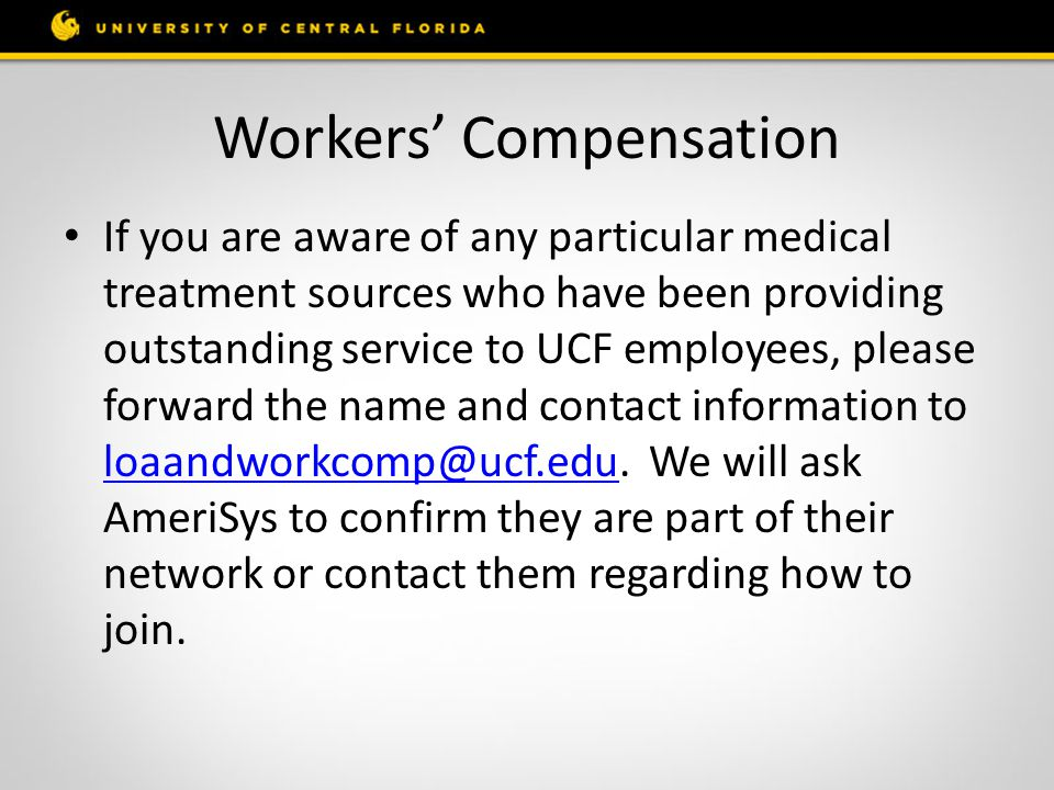 Workers' Compensation If you are aware of any particular medical treatment sources who have been providing outstanding service to UCF employees, please forward the name and contact information to loaandworkcomp@ucf.edu.