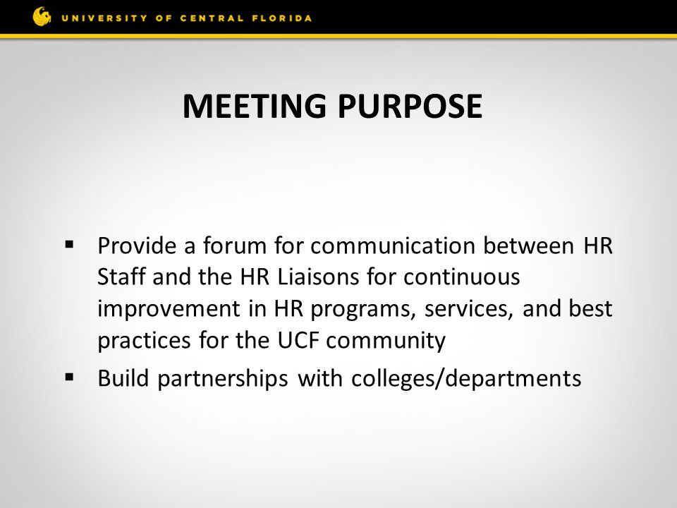 MEETING PURPOSE  Provide a forum for communication between HR Staff and the HR Liaisons for continuous improvement in HR programs, services, and best practices for the UCF community  Build partnerships with colleges/departments