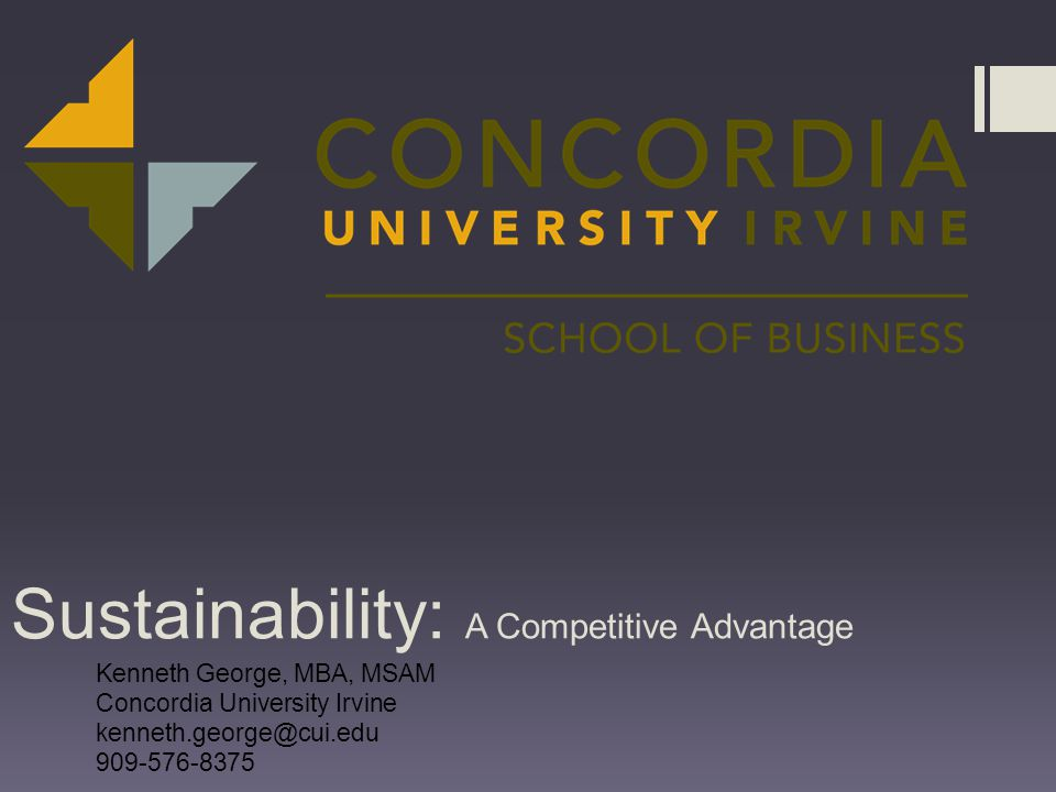 Sustainability: A Competitive Advantage Kenneth George, MBA, MSAM Concordia University Irvine kenneth.george@cui.edu 909-576-8375