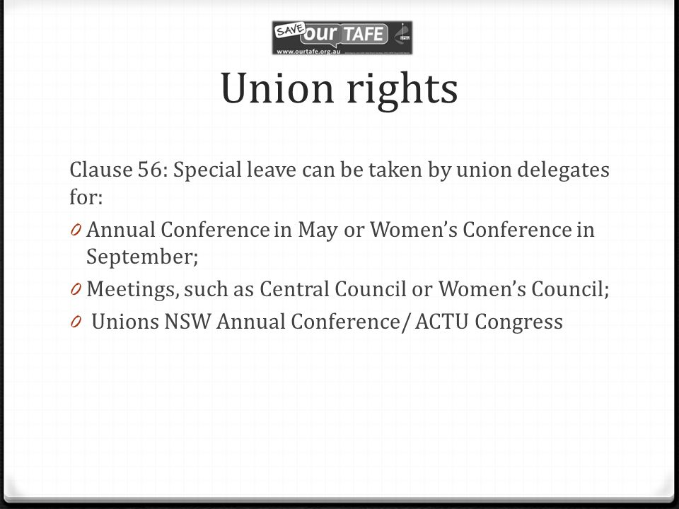 Union rights Clause 56: Special leave can be taken by union delegates for: 0 Annual Conference in May or Women's Conference in September; 0 Meetings, such as Central Council or Women's Council; 0 Unions NSW Annual Conference/ ACTU Congress