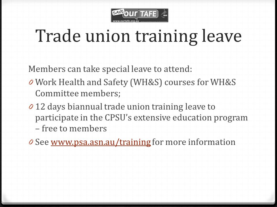 Trade union training leave Members can take special leave to attend: 0 Work Health and Safety (WH&S) courses for WH&S Committee members; 0 12 days biannual trade union training leave to participate in the CPSU's extensive education program – free to members 0 See www.psa.asn.au/training for more informationwww.psa.asn.au/training