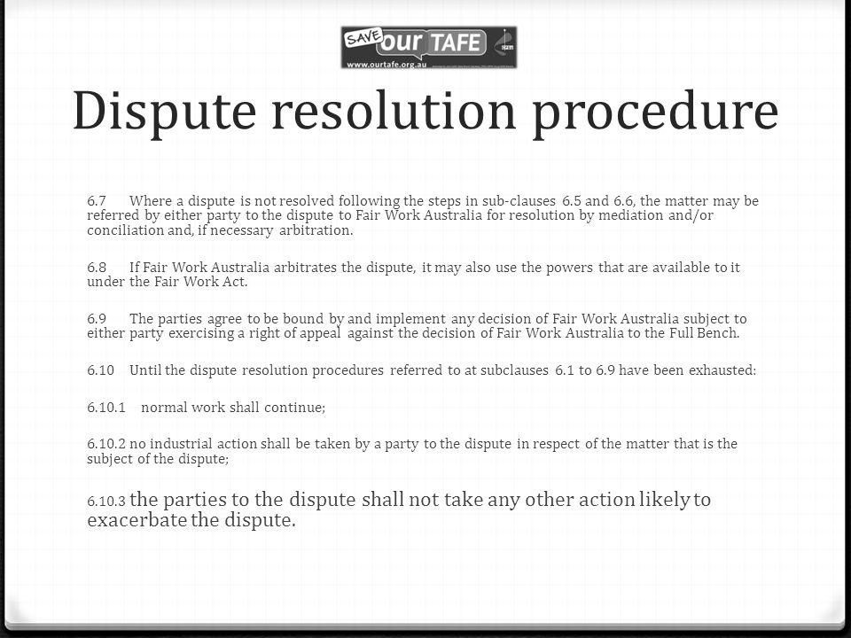 Dispute resolution procedure 6.7 Where a dispute is not resolved following the steps in sub-clauses 6.5 and 6.6, the matter may be referred by either party to the dispute to Fair Work Australia for resolution by mediation and/or conciliation and, if necessary arbitration.