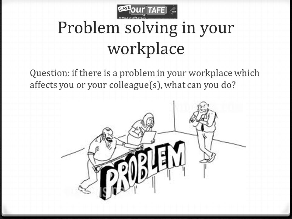 Problem solving in your workplace Question: if there is a problem in your workplace which affects you or your colleague(s), what can you do