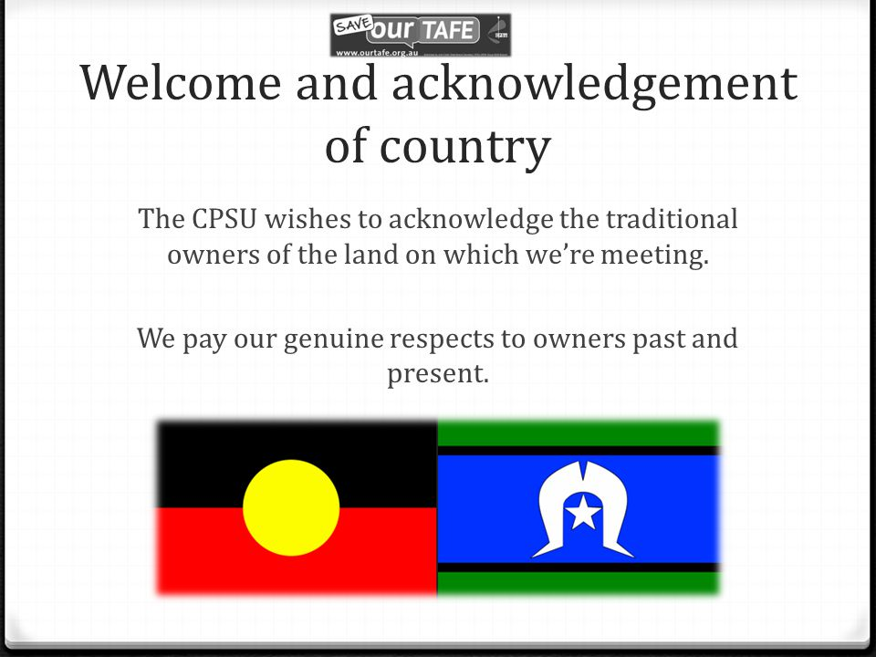 Welcome and acknowledgement of country The CPSU wishes to acknowledge the traditional owners of the land on which we're meeting.