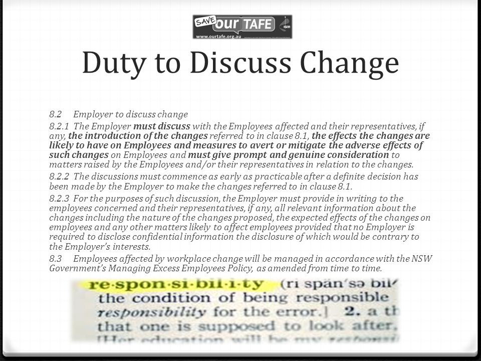 Duty to Discuss Change 8.2Employer to discuss change 8.2.1The Employer must discuss with the Employees affected and their representatives, if any, the introduction of the changes referred to in clause 8.1, the effects the changes are likely to have on Employees and measures to avert or mitigate the adverse effects of such changes on Employees and must give prompt and genuine consideration to matters raised by the Employees and/or their representatives in relation to the changes.