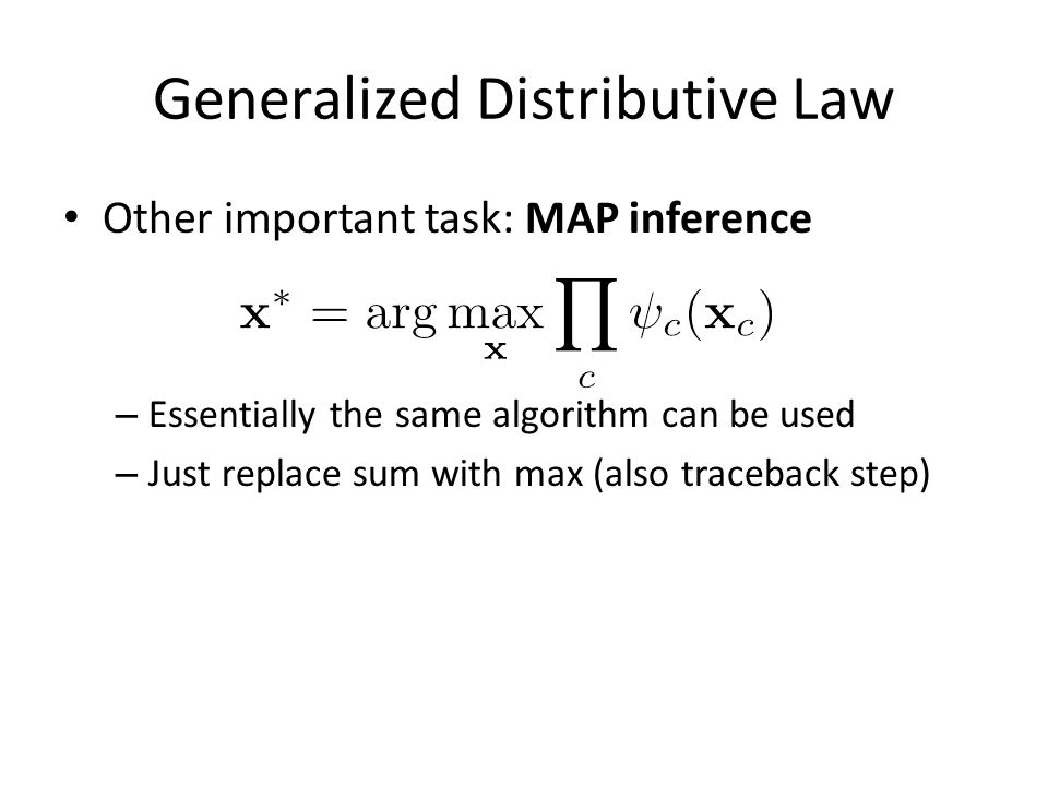 Generalized Distributive Law Other important task: MAP inference – Essentially the same algorithm can be used – Just replace sum with max (also traceback step)
