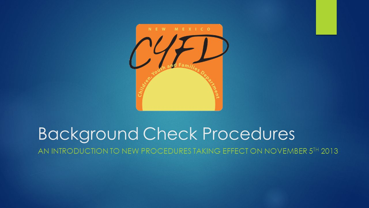 Background Check Procedures AN INTRODUCTION TO NEW PROCEDURES TAKING EFFECT ON NOVEMBER 5 TH 2013