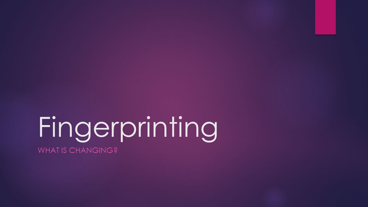 Fingerprinting WHAT IS CHANGING?