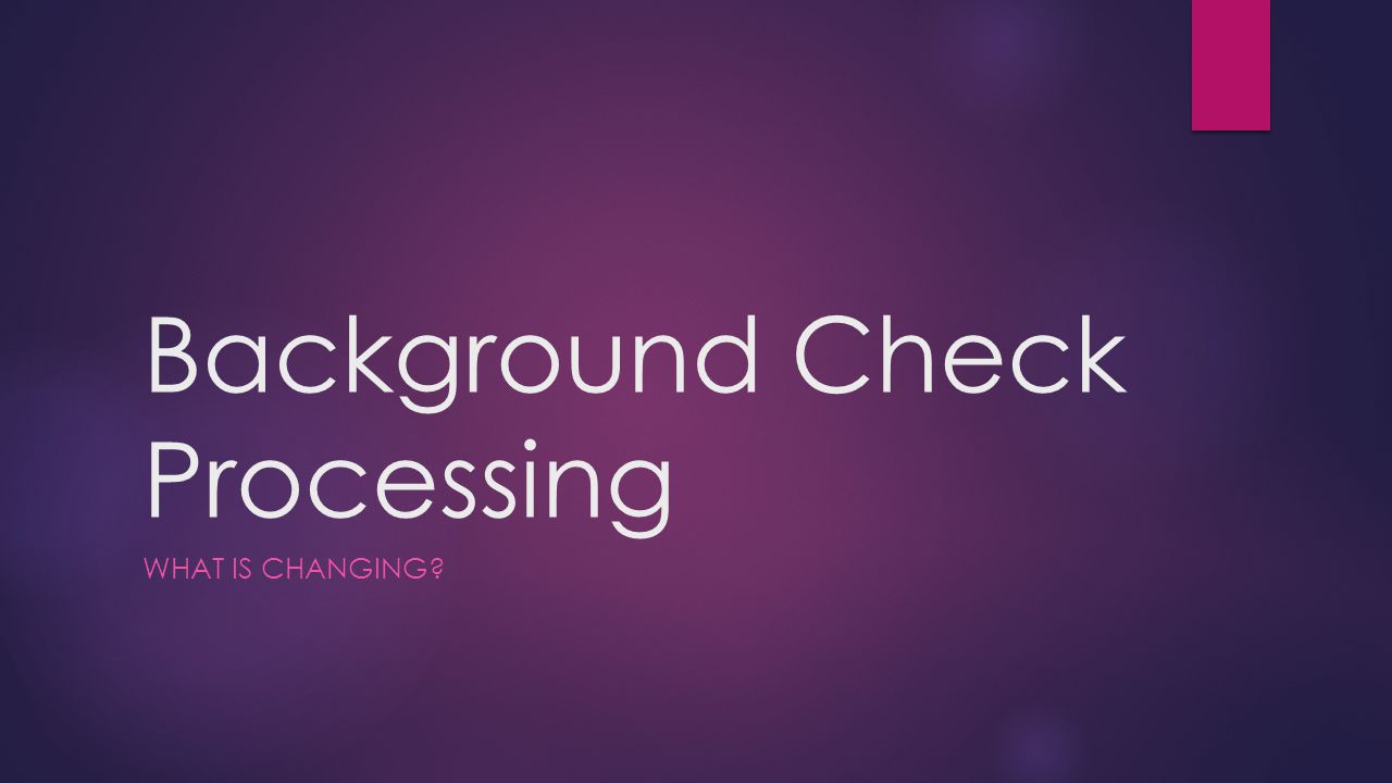 Background Check Processing WHAT IS CHANGING?