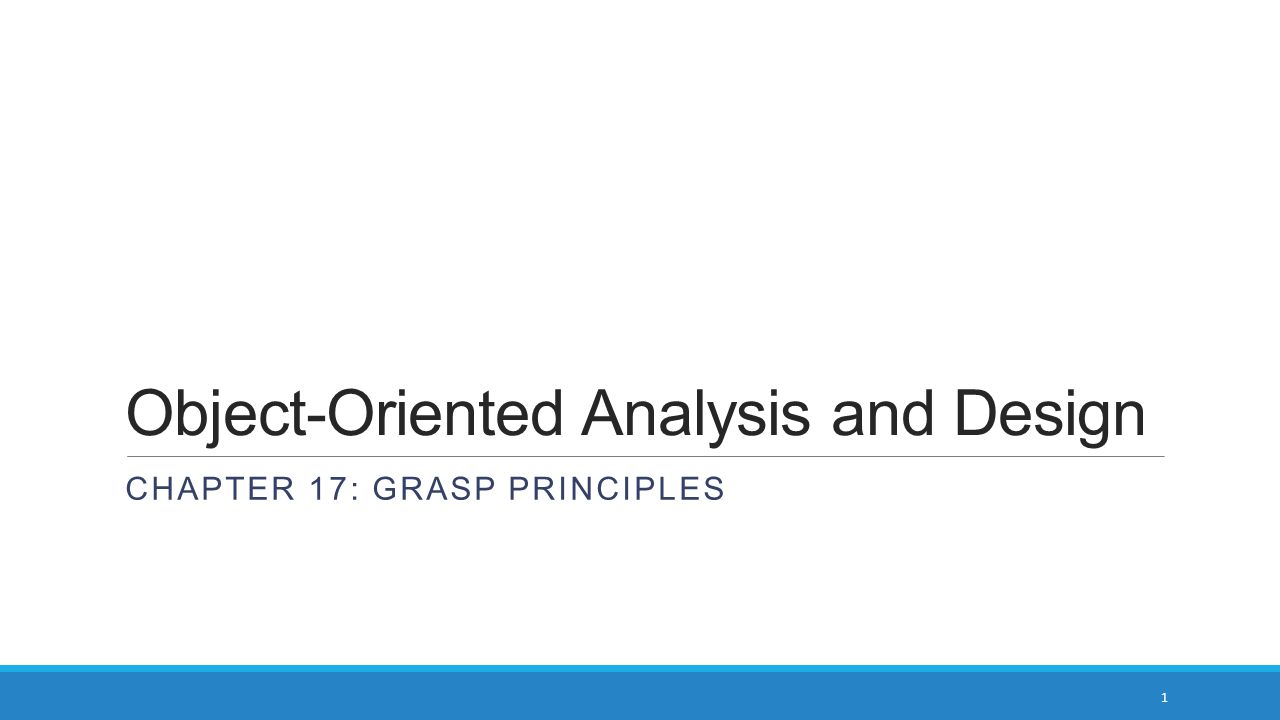 Object-Oriented Analysis and Design CHAPTER 17: GRASP PRINCIPLES 1