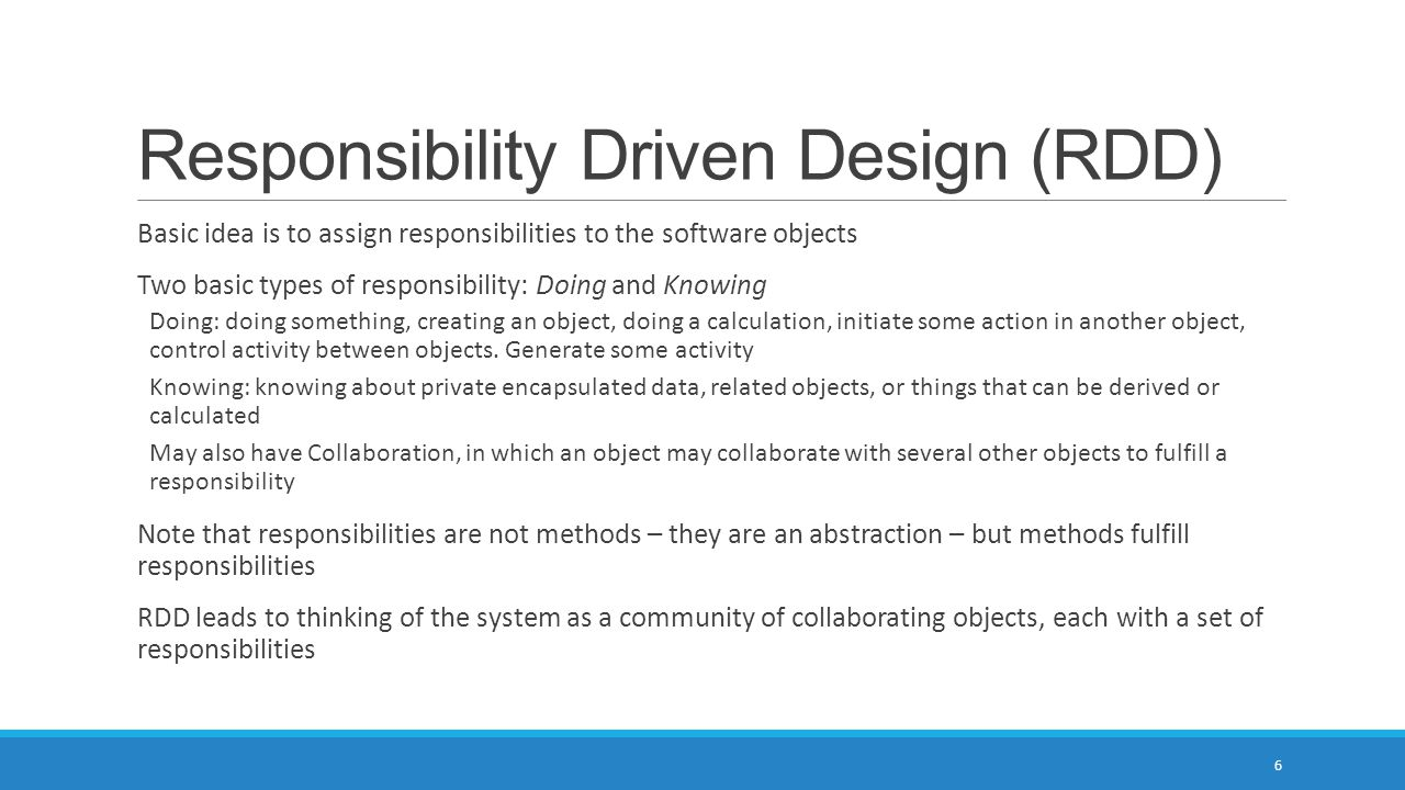 Responsibility Driven Design (RDD) Basic idea is to assign responsibilities to the software objects Two basic types of responsibility: Doing and Knowi
