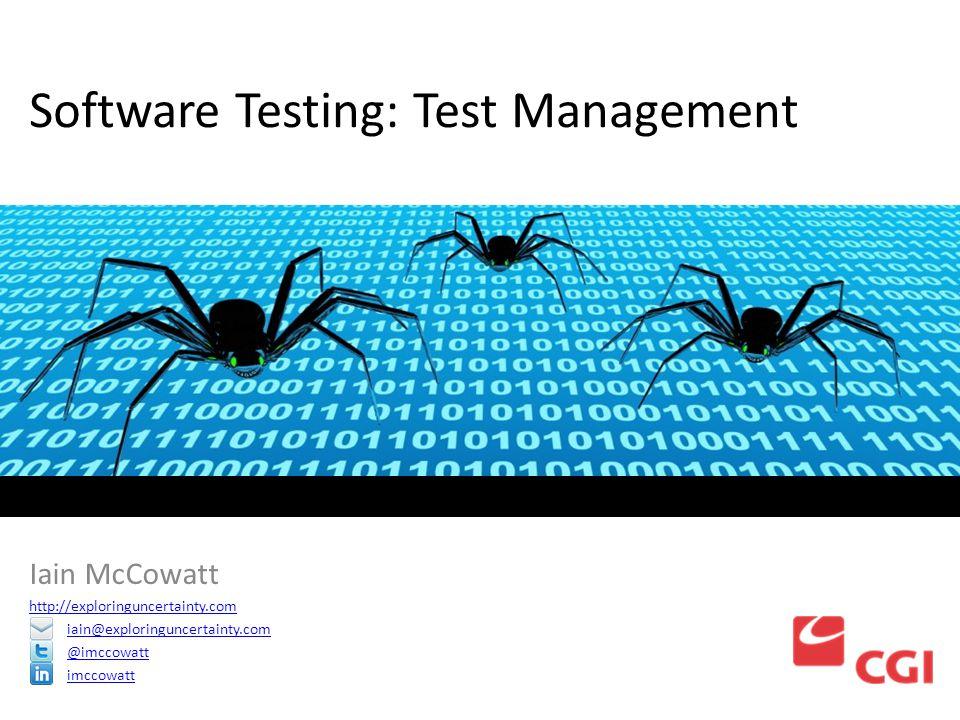 Software Testing: Test Management Iain McCowatt http://exploringuncertainty.com iain@exploringuncertainty.com @imccowatt imccowatt