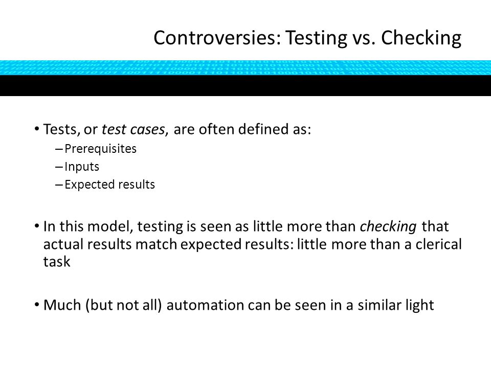Tests, or test cases, are often defined as: – Prerequisites – Inputs – Expected results In this model, testing is seen as little more than checking that actual results match expected results: little more than a clerical task Much (but not all) automation can be seen in a similar light Controversies: Testing vs.
