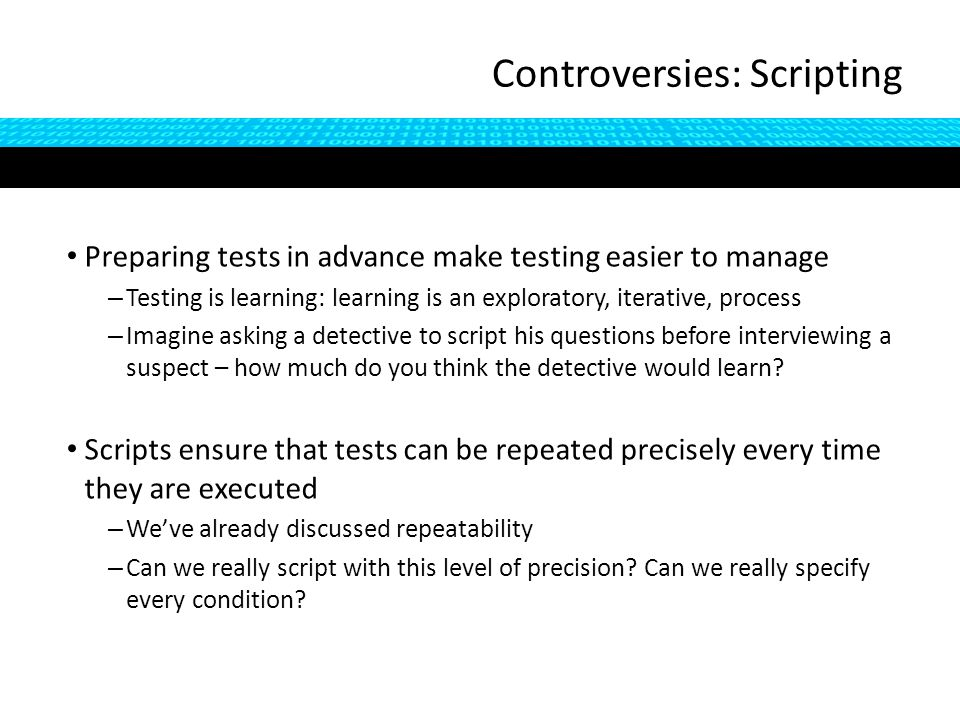 Preparing tests in advance make testing easier to manage – Testing is learning: learning is an exploratory, iterative, process – Imagine asking a detective to script his questions before interviewing a suspect – how much do you think the detective would learn.