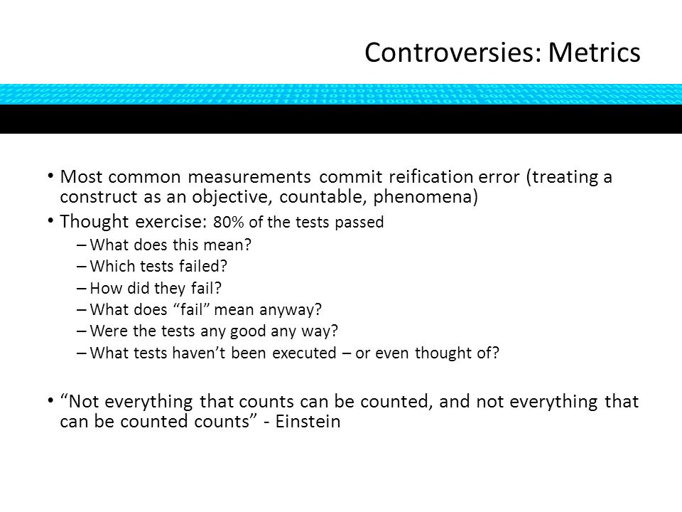 Most common measurements commit reification error (treating a construct as an objective, countable, phenomena) Thought exercise: 80% of the tests passed – What does this mean.