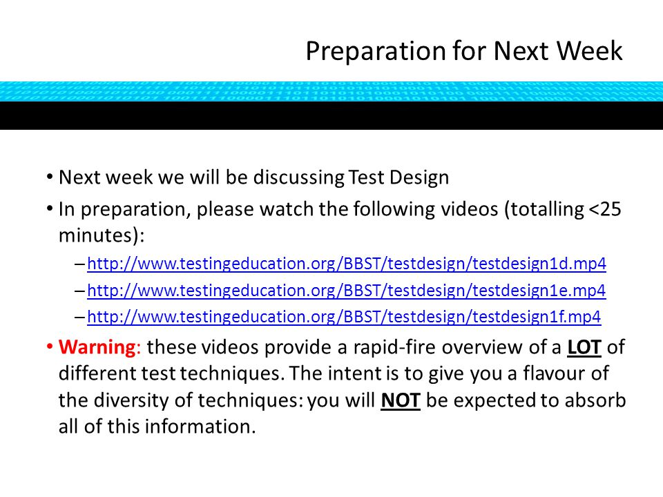Preparation for Next Week Next week we will be discussing Test Design In preparation, please watch the following videos (totalling <25 minutes): – http://www.testingeducation.org/BBST/testdesign/testdesign1d.mp4 http://www.testingeducation.org/BBST/testdesign/testdesign1d.mp4 – http://www.testingeducation.org/BBST/testdesign/testdesign1e.mp4 http://www.testingeducation.org/BBST/testdesign/testdesign1e.mp4 – http://www.testingeducation.org/BBST/testdesign/testdesign1f.mp4 http://www.testingeducation.org/BBST/testdesign/testdesign1f.mp4 Warning: these videos provide a rapid-fire overview of a LOT of different test techniques.
