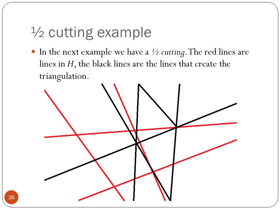 ½ cutting example 38 In the next example we have a ½ cutting. The red lines are lines in H, the black lines are the lines that create the triangulatio