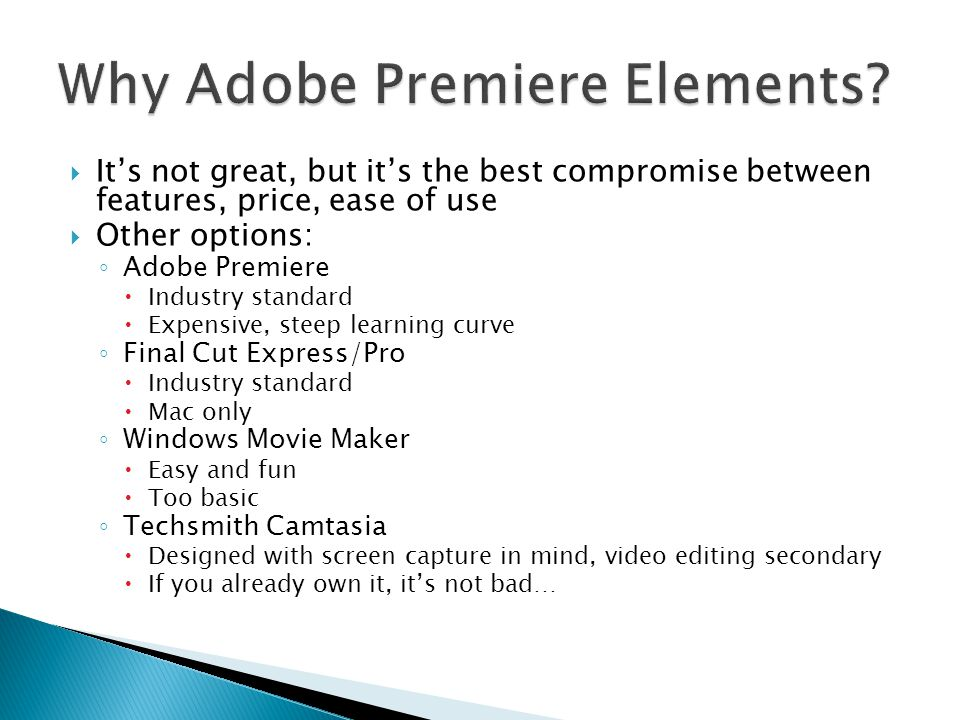  It's not great, but it's the best compromise between features, price, ease of use  Other options: ◦ Adobe Premiere  Industry standard  Expensive, steep learning curve ◦ Final Cut Express/Pro  Industry standard  Mac only ◦ Windows Movie Maker  Easy and fun  Too basic ◦ Techsmith Camtasia  Designed with screen capture in mind, video editing secondary  If you already own it, it's not bad…