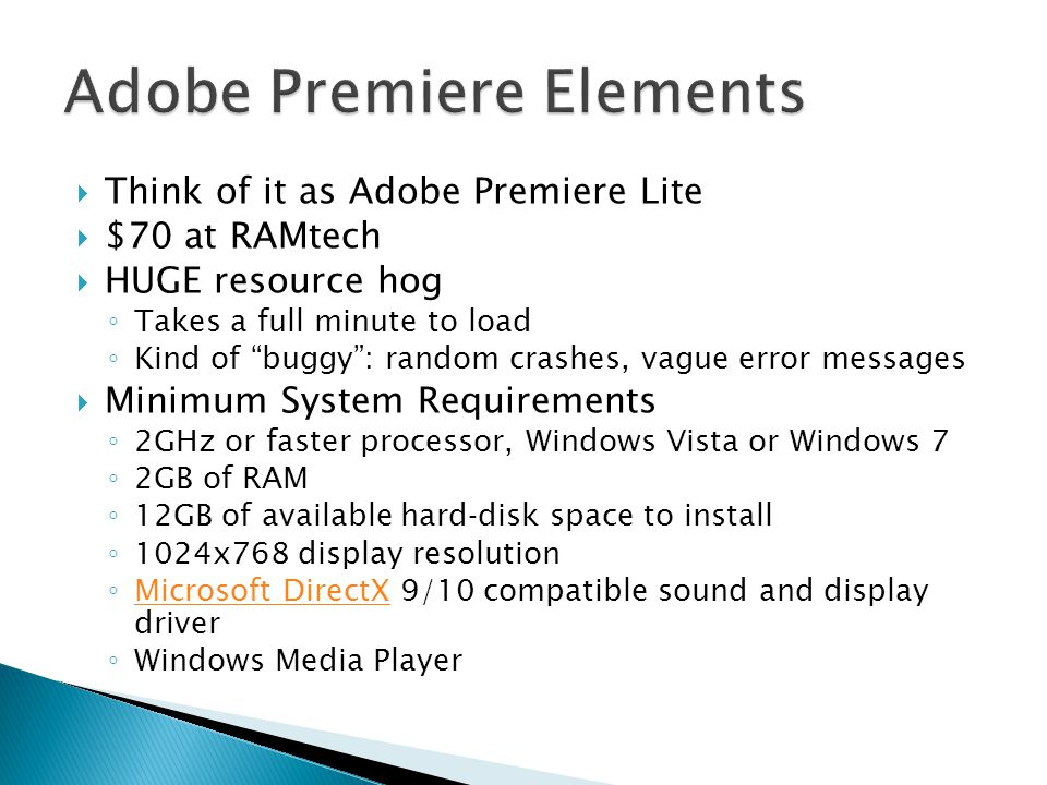  Think of it as Adobe Premiere Lite  $70 at RAMtech  HUGE resource hog ◦ Takes a full minute to load ◦ Kind of buggy : random crashes, vague error messages  Minimum System Requirements ◦ 2GHz or faster processor, Windows Vista or Windows 7 ◦ 2GB of RAM ◦ 12GB of available hard‐disk space to install ◦ 1024x768 display resolution ◦ Microsoft DirectX 9/10 compatible sound and display driver Microsoft DirectX ◦ Windows Media Player