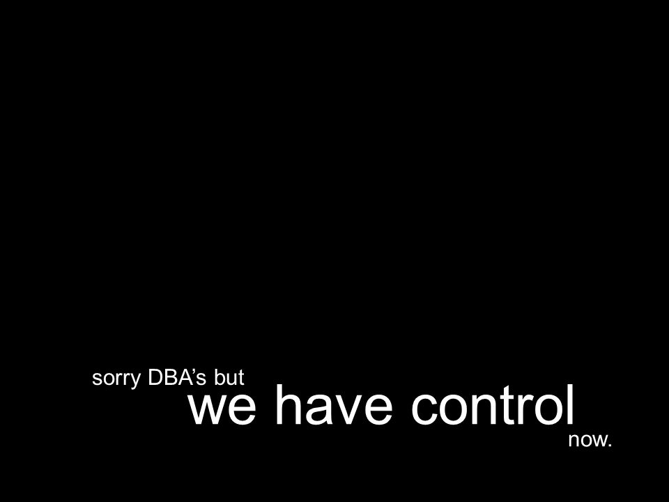 now. we have control sorry DBA's but