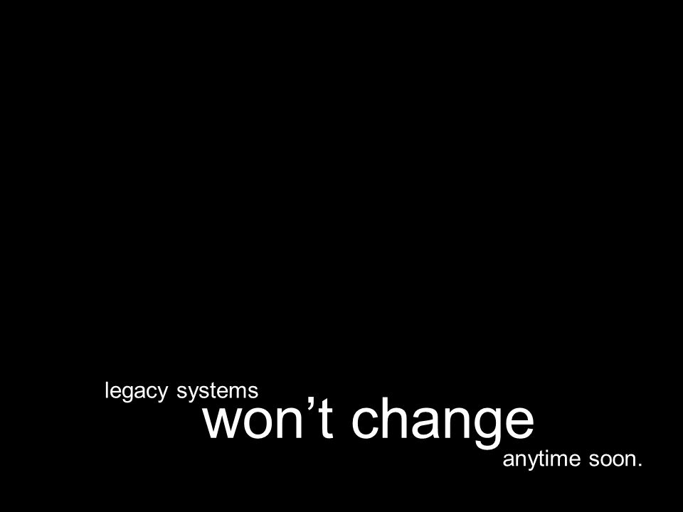 anytime soon. won't change legacy systems