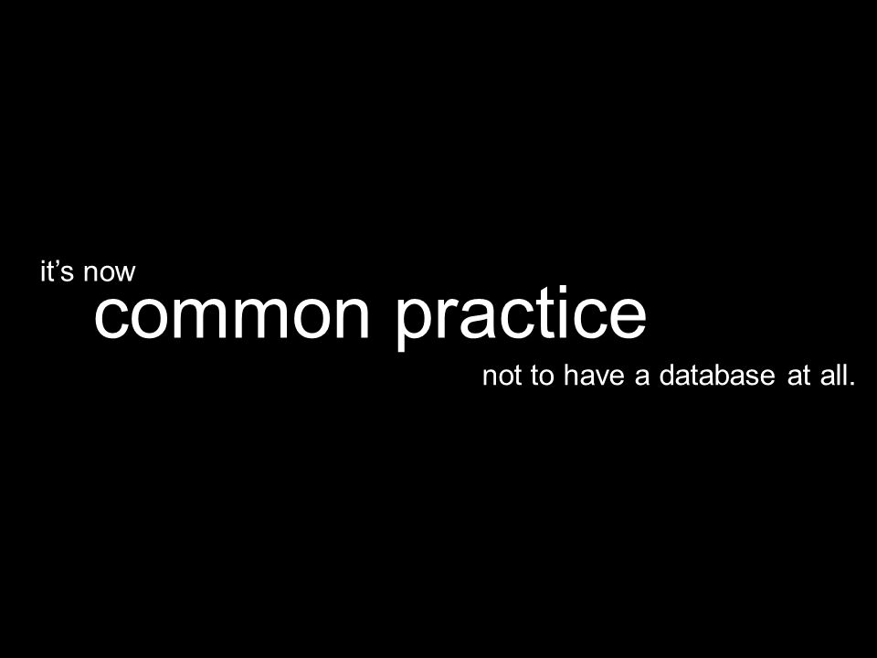 not to have a database at all. common practice it's now