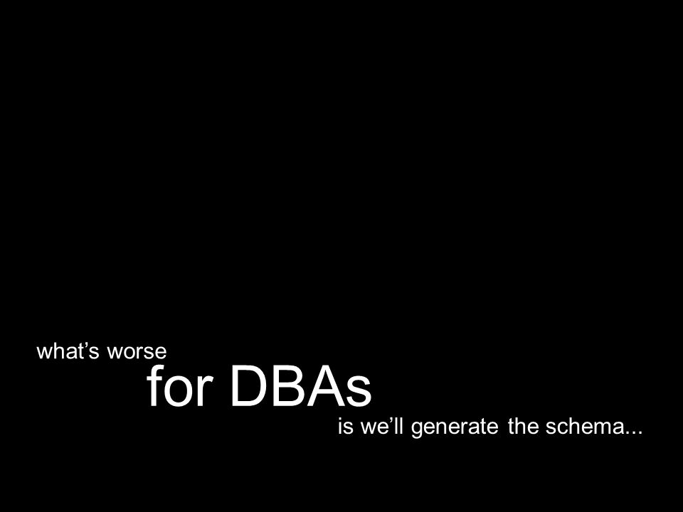 is we'll generate the schema... for DBAs what's worse