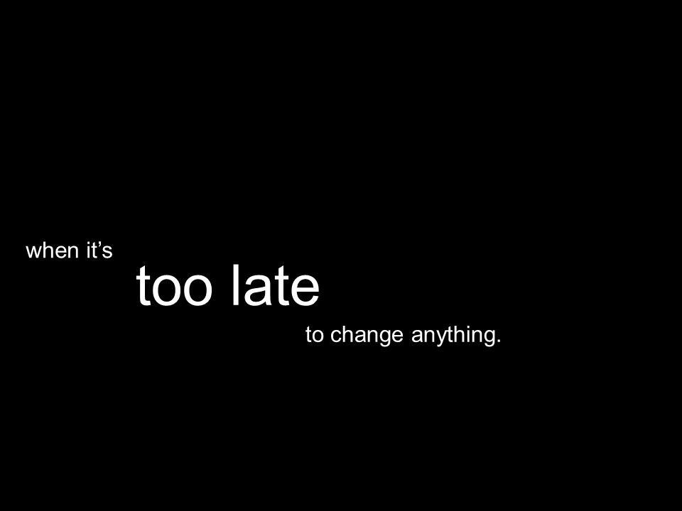 to change anything. too late when it's