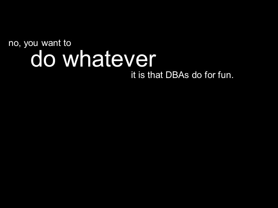 it is that DBAs do for fun. do whatever no, you want to