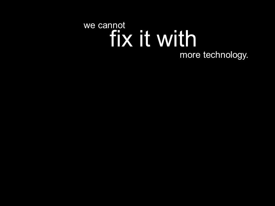 more technology. fix it with we cannot