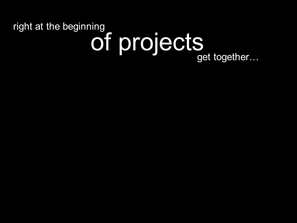 get together… of projects right at the beginning