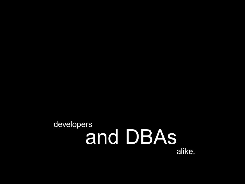 alike. and DBAs developers