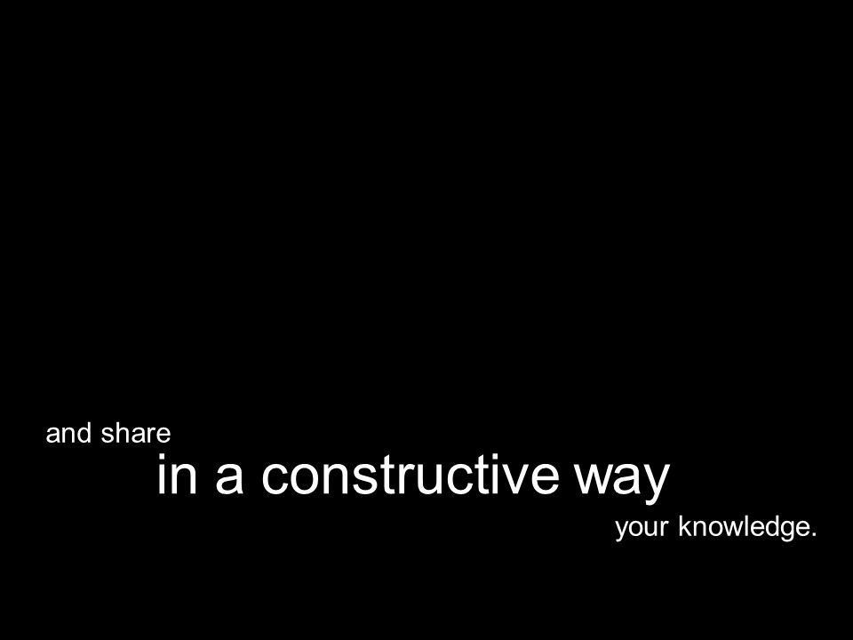 your knowledge. in a constructive way and share